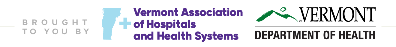 Brought to you by the Vermont Association of Hospitals and Health Systems and Vermont Department of Health